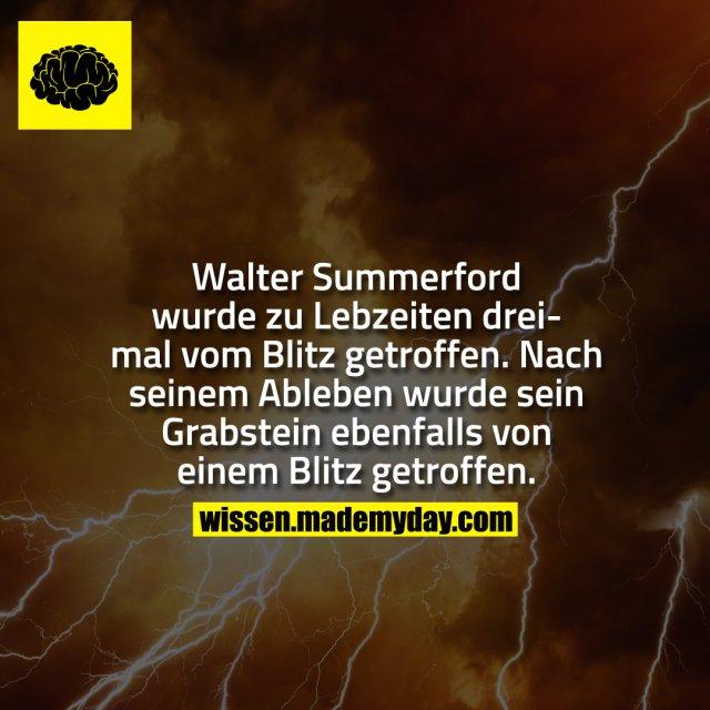Walter Summerford wurde während seiner Lebzeit 3 mal vom Blitz getroffen. Nach seinem Ableben wurde sein Grabstein ebenfalls von einem Blitz getroffen.