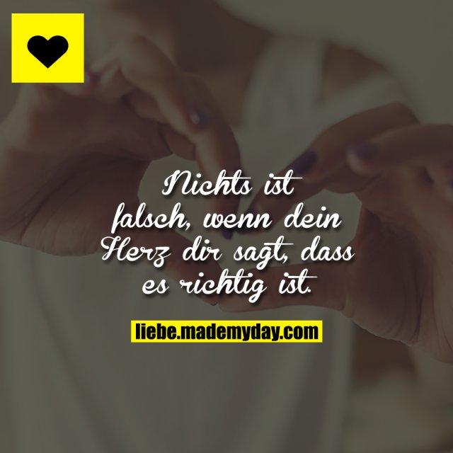 Nichts ist falsch, wenn dein Herz dir sagt, dass es richtig ist.