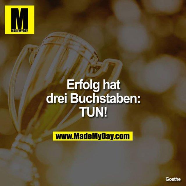 Erfolg hat<br /> drei Buchstaben:<br /> TUN!