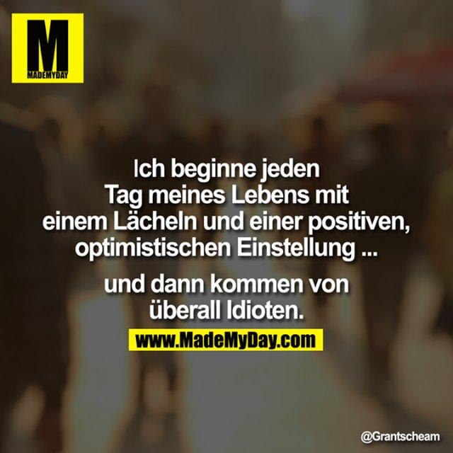 Ich beginne jeden Tag meines Lebens mit einem Lächeln und einer positiven, optimistischen Einstellung ... und dann kommen von überall Idioten.