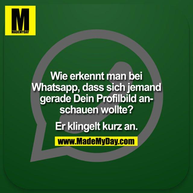 Wie erkennt man bei Whatsapp, dass sich jemand gerade Dein Profilbild anschauen wollte?<br /> <br /> Er klingelt kurz an.