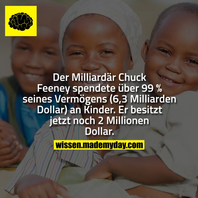 Der Milliardär Chuck Feeney spendete über 99 % seines Vermögens (6,3 Milliarden Dollar) an Kinder. Er besitzt jetzt noch 2 Millionen Dollar.