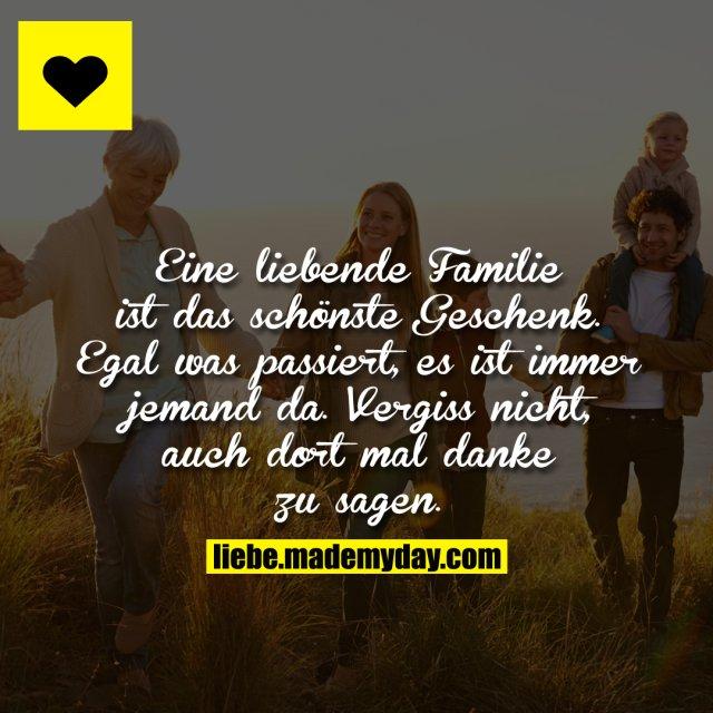 Eine liebende Familie ist das schönste Geschenk. Egal was passiert, es ist immer jemand da. Vergiss nicht, auch dort mal danke zu sagen.