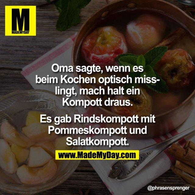 Oma sagte, wenn es beim Kochen optisch misslingt, mach halt einen Kompott draus. Esgab Rindskompott mit Pommeskompott<br /> und Salatkompott.
