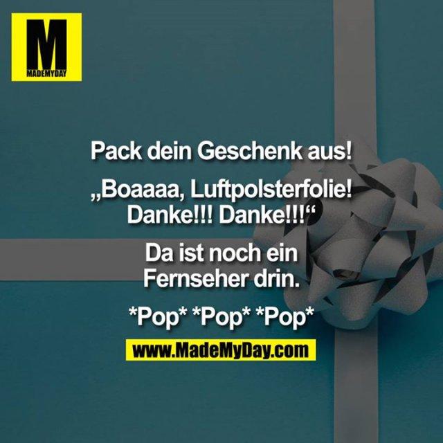"""Pack dein Geschenk aus!<br /> <br /> """"Boaaaa, Luftpolsterfolie!<br /> Danke!!! Danke!!!""""<br /> <br /> Da ist noch ein<br /> Fernseher drin.<br /> <br /> *Pop* *Pop* *Pop*"""