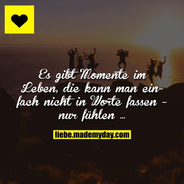 Es gibt Momente im Leben, die kann man einfach nicht in Worte fassen - nur fühlen ...