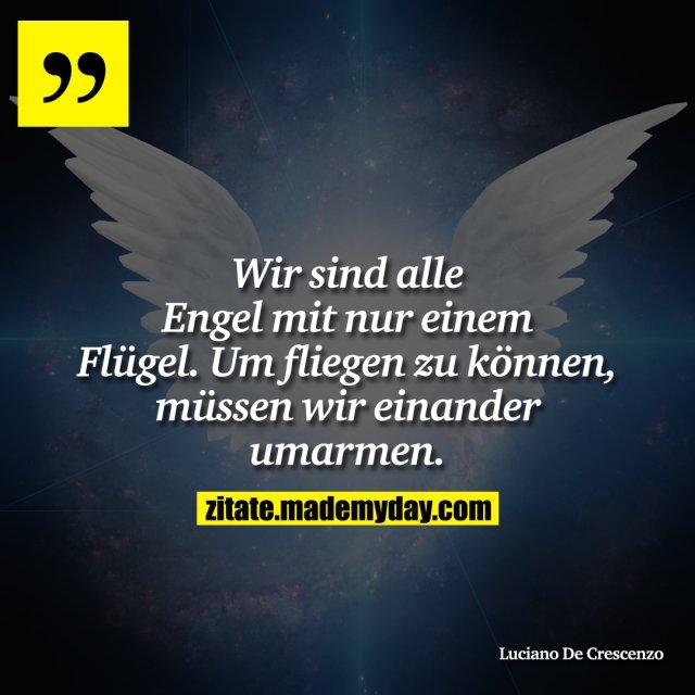 Wir sind alle Engel mit nur einem Flügel. Um fliegen zu können, müssen wir einander umarmen.
