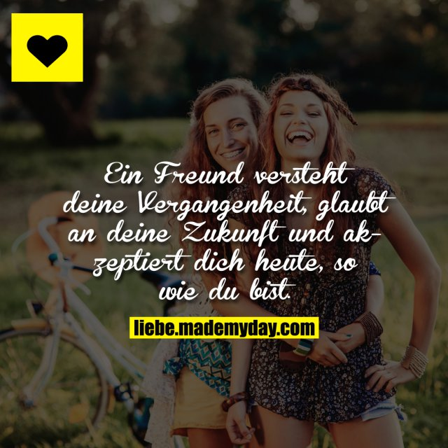 Ein Freund versteht deine Vergangenheit, glaubt an deine Zukunft und akzeptiert dich heute, so wie du bist.