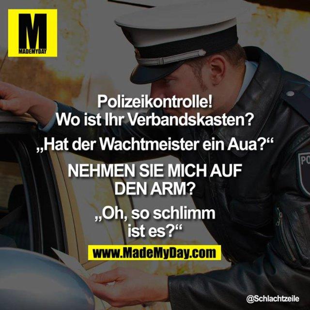 """Polizeikontrolle! Wo ist Ihr Verbandskasten?<br /> <br /> """"Hat der Wachtmeister ein Aua?""""<br /> <br /> NEHMEN SIE MICH AUF DEN ARM?<br /> <br /> """"Oh, so schlimm ist es?"""""""