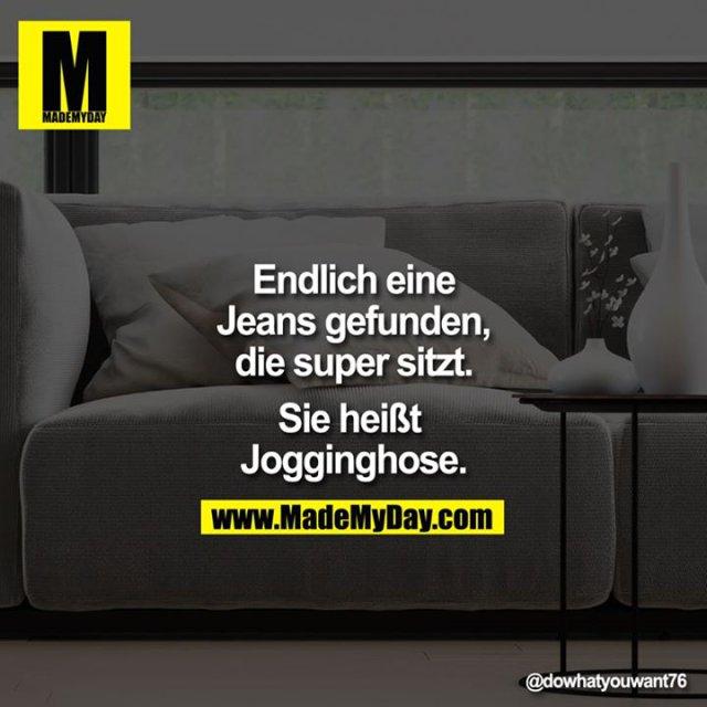 Endlich eine Jeans gefunden, die super sitzt.<br /> Sie heißt Jogginghose.