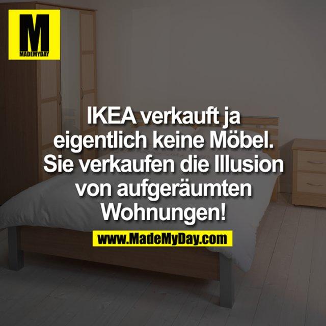 IKEA verkauft ja eigentlich keine Möbel. Sie verkaufen die Illusion von aufgeräumten Wohnungen!