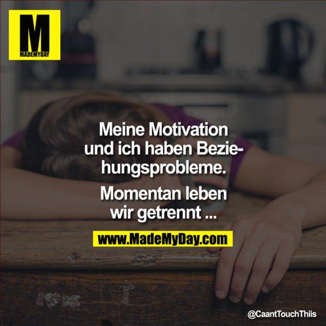 Meine Motivation und ich haben Beziehungsprobleme.<br /> Momentan leben wir getrennt ...