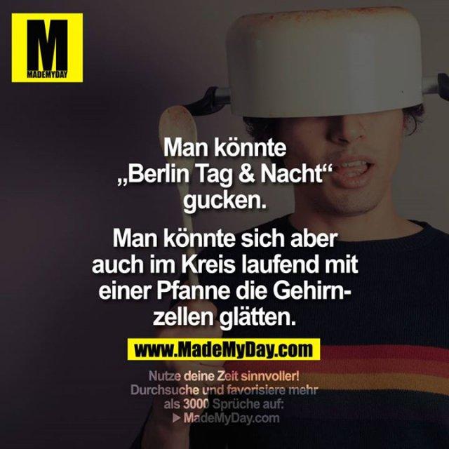 """Man könnte """"Berlin Tag & Nacht"""" gucken. <br /> Man könnte sich aber auch im Kreis laufend mit einer Pfanne die Gehirnzellen glätten."""