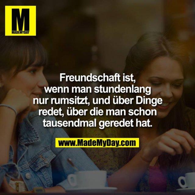Freundschaft ist, wenn man stundenlang nur rumsitzt, und über Dinge redet, über die man schon tausendmal geredet hat.