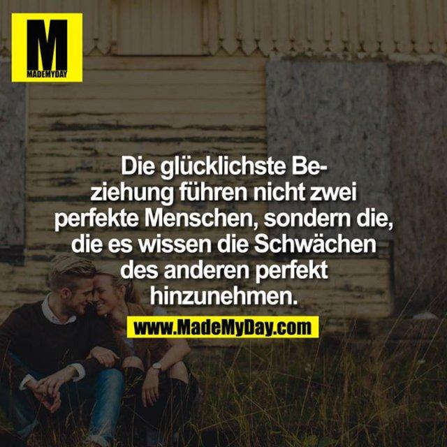 Die glücklichste Beziehung führen nicht zwei perfekte Menschen, sondern die, die es wissen die Schwächen des anderen perfekt hinzunehmen.