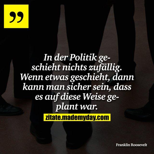 In der Politik geschieht nichts zufällig. Wenn etwas geschieht, dann kann man sicher sein, dass es auf diese Weise geplant war.
