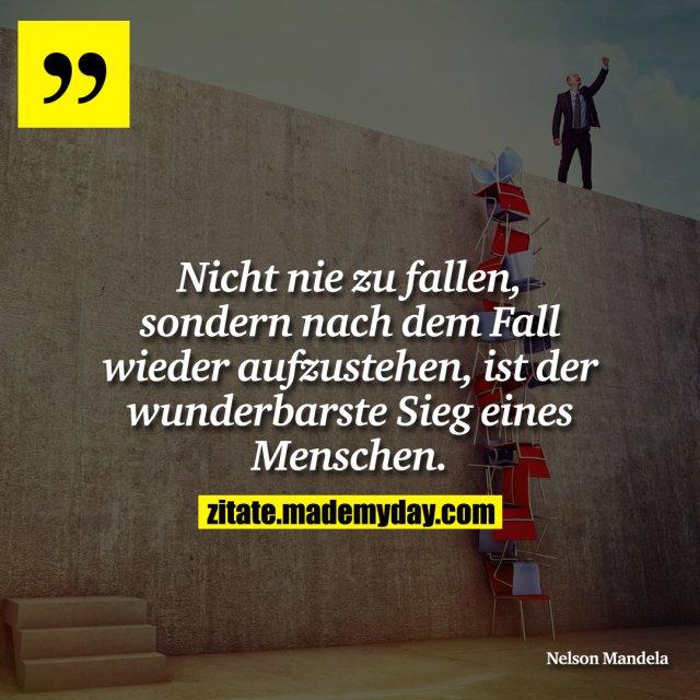 Nicht nie zu fallen, sondern nach dem Fall wieder aufzustehen, ist der wunderbarste Sieg eines Menschen.