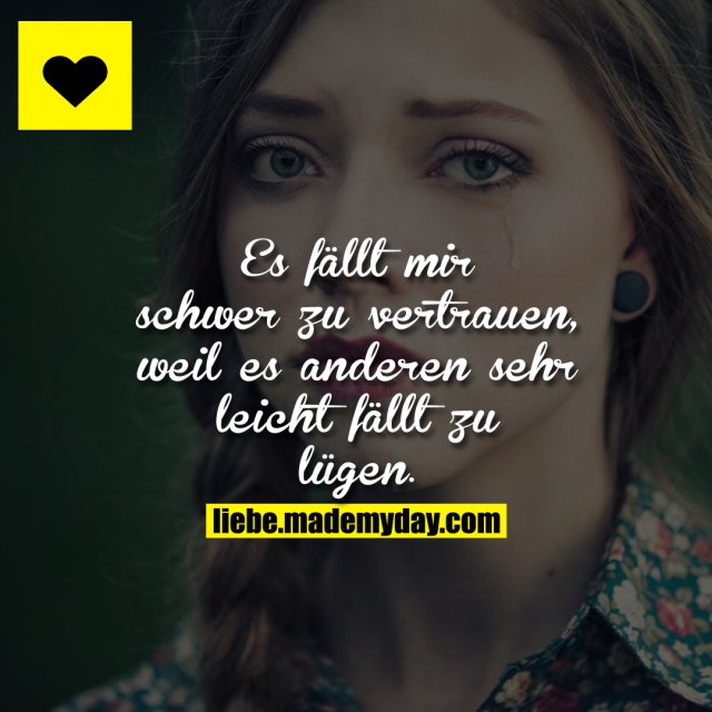 Es fällt mir schwer zu vertrauen, weil es anderen sehr leicht fällt zu lügen.