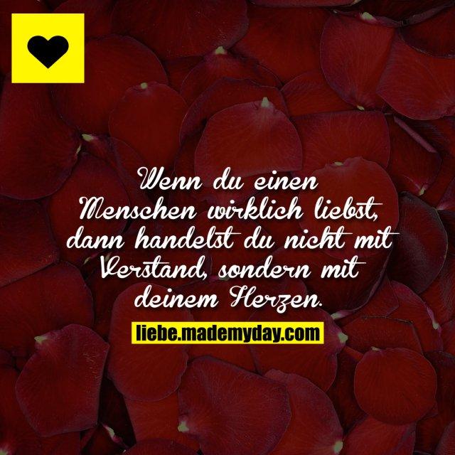 Wenn du einen Menschen wirklich liebst, dann handelst du nicht mit Verstand, sondern mit deinem Herzen.