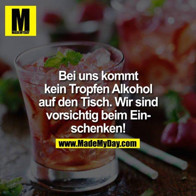 Bei uns kommt kein Tropfen Alkohol auf den Tisch. Wir sind vorsichtig beim Einschenken!<br />