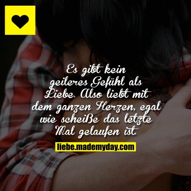 Es gibt kein geileres Gefühl als Liebe. Also liebt mit dem ganzen Herzen, egal wie scheiße das letzte Mal gelaufen ist.