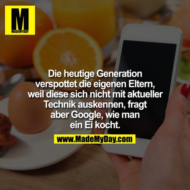 Die heutige Generation verspottet die eigenen Eltern, weil diese sich nicht mit aktueller Technik auskennen, fragt aber Google, wie man ein Ei kocht.
