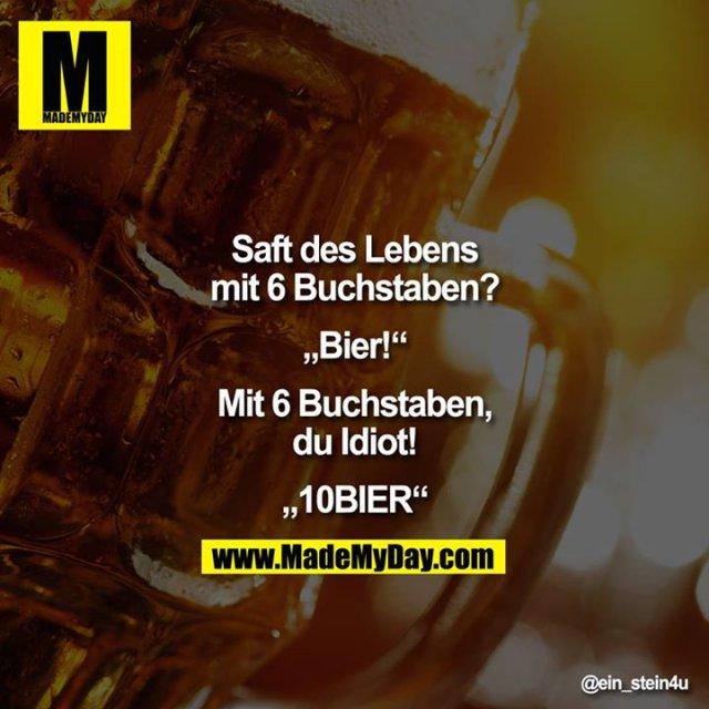"""Saft des Lebens mit 6 Buchstaben?<br /> <br /> """"Bier!""""<br /> <br /> Mit 6 Buchstaben, Du Idiot!<br /> <br /> """"10BIER"""""""