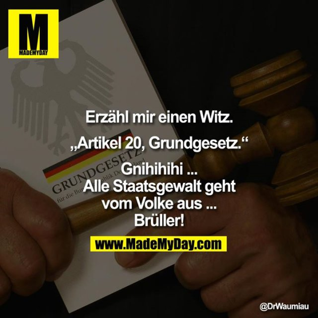 """Erzähl mir einen Witz.<br /> <br /> """"Artikel 20, Grundgesetz.""""<br /> <br /> Gnihihihi ... Alle Staatsgewalt geht vom Volke aus ... Brüller!"""