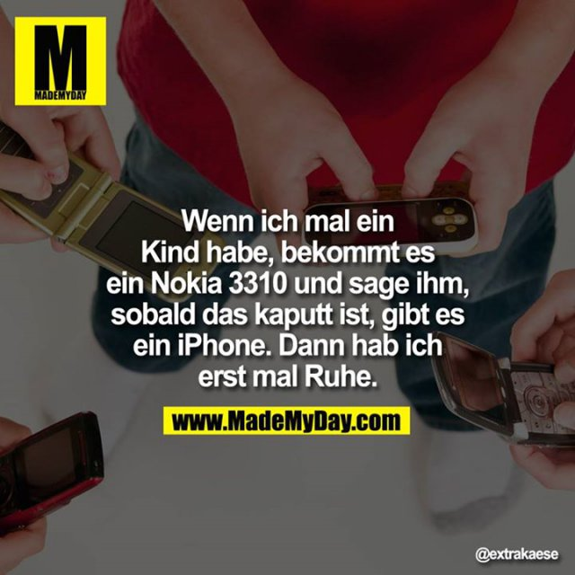 Wenn ich mal ein Kind habe, bekommt es ein Nokia 3310 und sage ihm, sobald das kaputt ist, gibt es ein iPhone. Dann hab ich erst mal Ruhe.