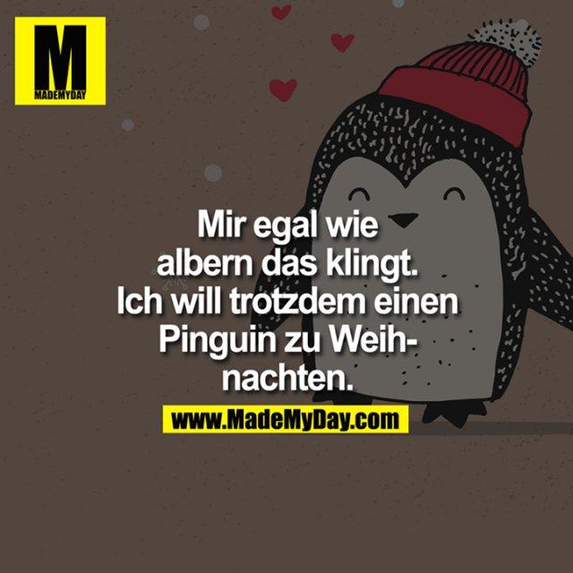 Mir egal wie albern das klingt. Ich will trotzdem einen Pinguin zu Weihnachten.