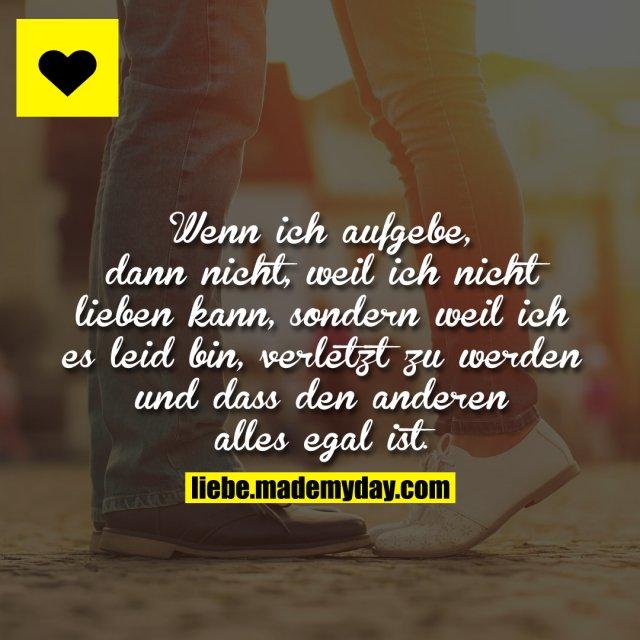 Wenn ich aufgebe, dann nicht, weil ich nicht lieben kann, sondern weil ich es leid bin, verletzt zu werden und dass den anderen alles egal ist.