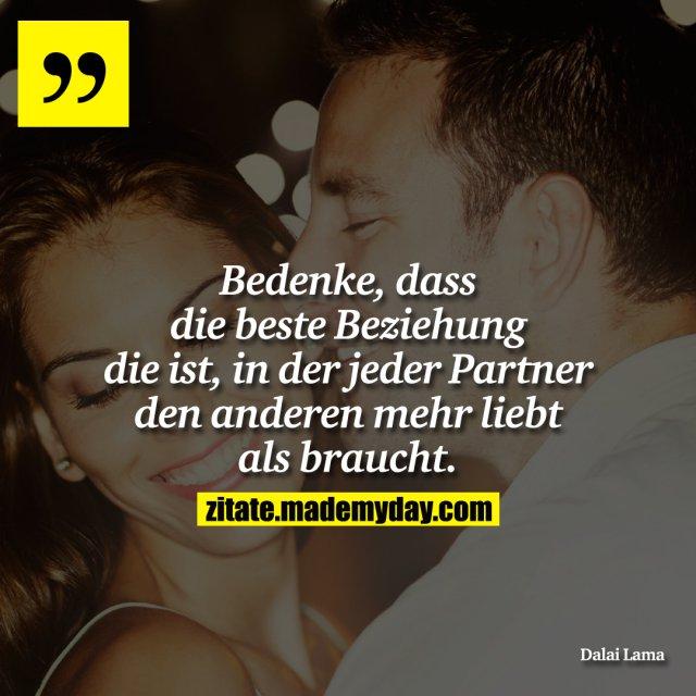 Bedenke, dass die beste Beziehung die ist, in der jeder Partner den anderen mehr liebt als braucht.