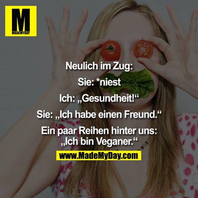 """Neulich im Zug:<br /> <br /> Sie: *niest<br /> Ich: """"Gesundheit!""""<br /> Sie: Ich habe einen Freund.<br /> <br /> Ein paar Reihen hinter uns:<br /> """"Ich bin Veganer."""""""