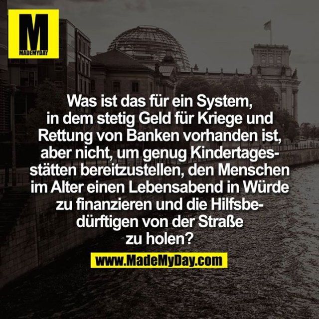 Was ist das für ein System, in dem stetig Geld für Kriege und Rettung von Banken vorhanden ist, aber nicht, um genug Kindertagesstätten bereitzustellen, den Menschen im Alter einen Lebensabend in Würde zu finanzieren und die Hilfsbedürftigen von der Straße zu holen?