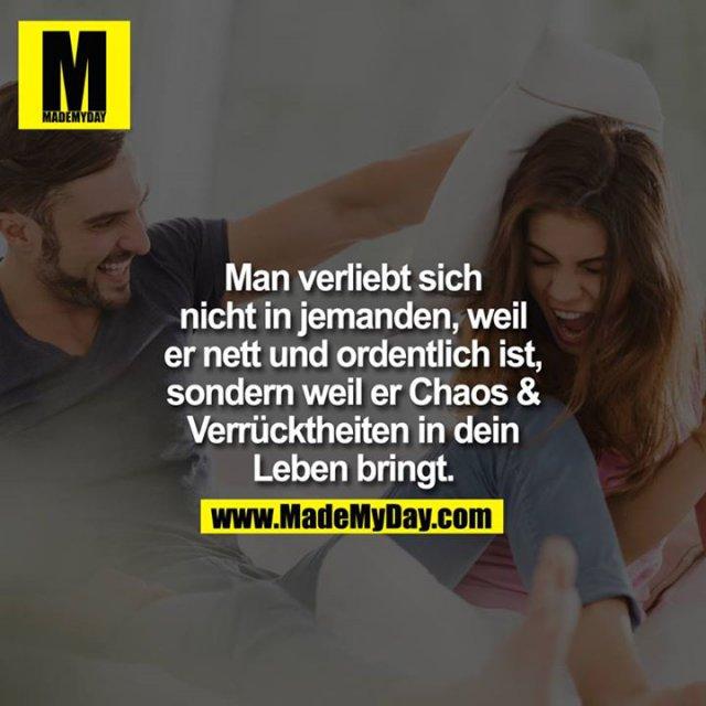 Man verliebt sich nicht in jemanden, weil er nett und ordentlich ist, sondern weil er Chaos & Verrücktheiten in dein Leben bringt.