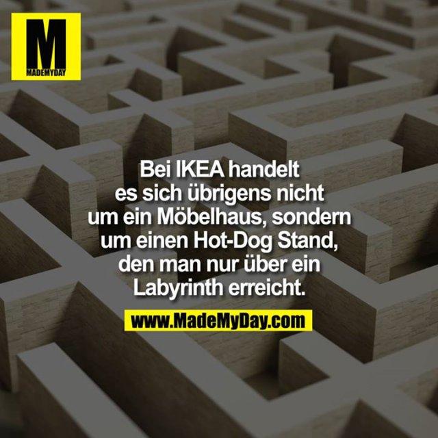 Bei IKEA handlet es sich übrigens nicht um ein Möbelhaus, sondern um einen Hot-Dog Stand, den man nur über ein Labyrinth erreicht.