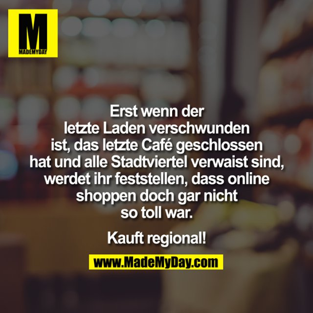 Erst wenn der letzte Laden verschwunden ist, das letzte Café geschlossen hat und alle Stadtviertel verwaist sind, werdet ihr feststellen, dass online shoppen doch gar nicht so toll war.<br /> <br /> Kauft regional!