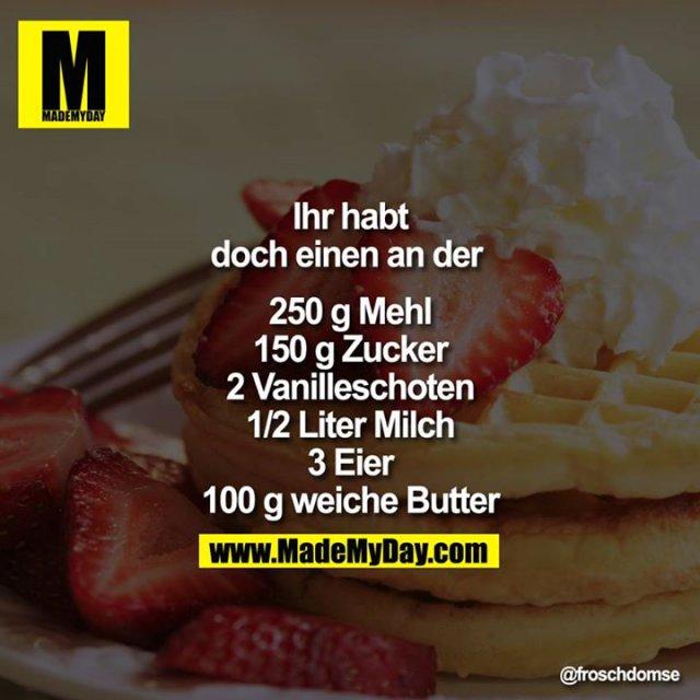 Ihr habt doch einen an der <br /> <br /> 250g Mehl<br /> 150g Zucker<br /> 2 Vanilleschoten<br /> 1/2 Liter Milch<br /> 3 Eier<br /> 100g weiche Butter