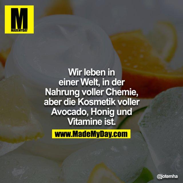 Wir leben in einer Welt, in der Nahrung voller Chemie, aber die Kosmetik voller Avocado, Honig un dVitamine ist.