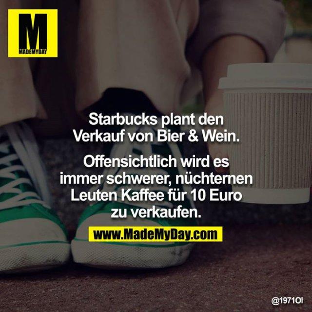 Starbucks plant den Verkauf von Bier & Wein.<br /> <br /> Offensichtlich wird es immer schwerer, nüchternen Leuten Kaffee für 10 Euro zu verkaufen.