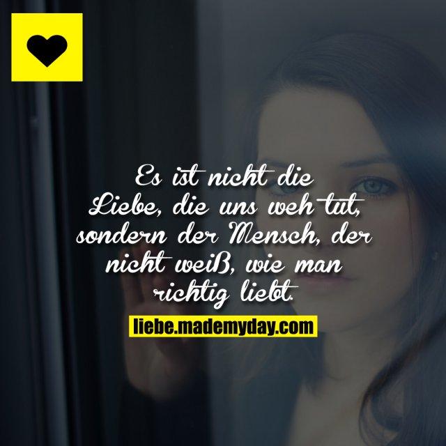 Es ist nicht die Liebe, die uns weh tut, sondern der Mensch, der nicht weiß, wie man richtig liebt.