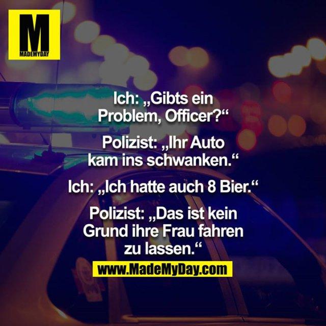 """Ich: """"Gibts ein Problem Officer?"""" Polizist: """"Ihr Auto kam ins schwanken."""" Ich: """"Ich hatte auch 8 Bier.""""  Polizist: """"Das ist kein Grund ihre Frau fahren zu lassen."""""""