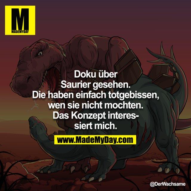 Doku über Saurier gesehen. Die haben einfach totgebissen, wen sie nicht mochten. Das Konzept interessiert mich.