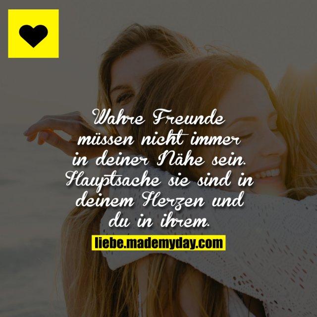 Wahre Freunde müssen nicht immer in deiner Nähe sein. Hauptsache sie sind in deinem Herzen und du in ihrem.
