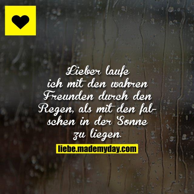 Lieber laufe ich mit den wahren Freunden durch den Regen, als mit den falschen in der Sonne zu liegen.