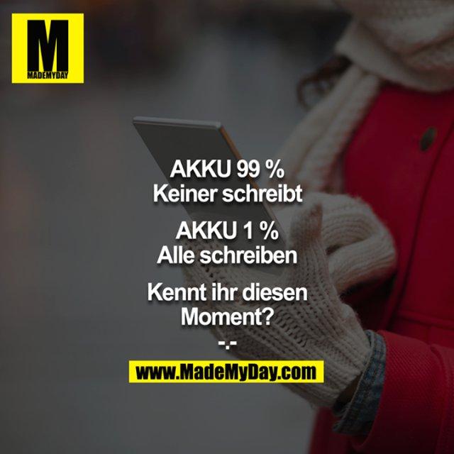 Akku 99% = Keiner schreibt<br /> Akku 1% = Alle schreiben<br /> <br /> Kennt ihr diesen Moment?<br /> -.-