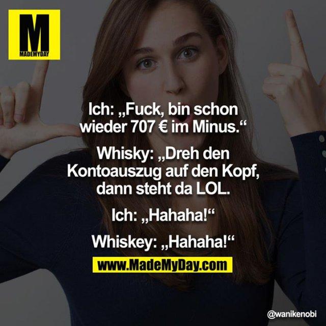 """Ich: """"Fuck, bin schon wieder 707 € im Minus.""""<br /> Whisky: """"Dreh den Kontoauszug auf den Kopf, dann steht da LOL.""""<br /> Ich: """"Hahaha!""""<br /> Whiskey: """"Hahaha!"""""""