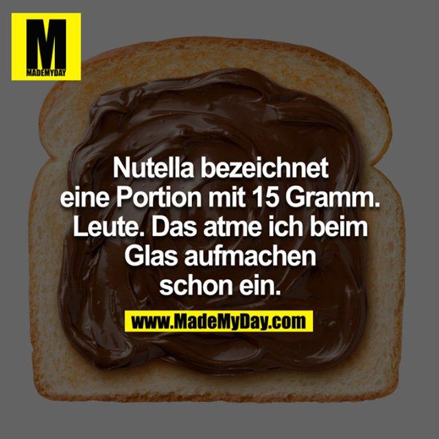 Nutella bezeichnet eine Portion mit 15 Gramm. Leute. Das atme ich beim Glas aufmachen schon ein.
