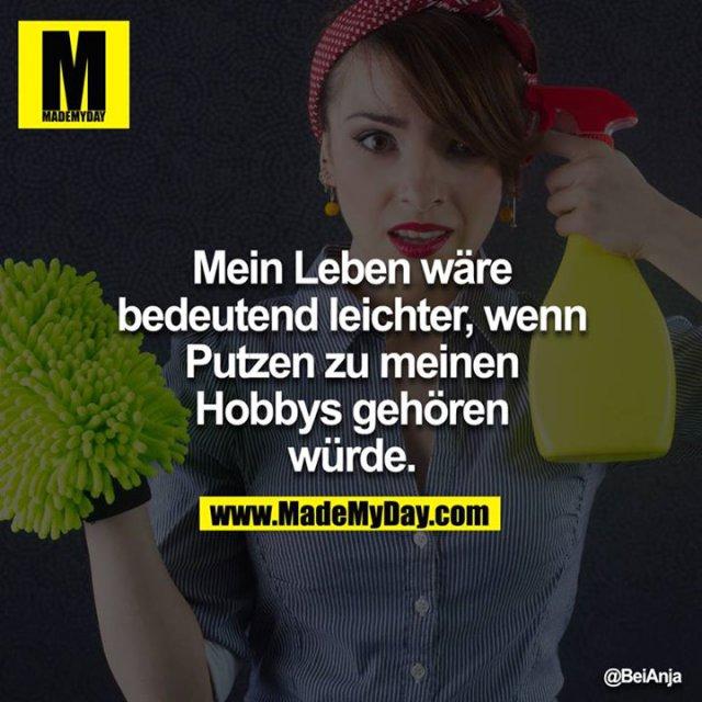 Mein Leben wäre bedeutend leichter, wenn Putzen zu meinen Hobbys gehören würde.