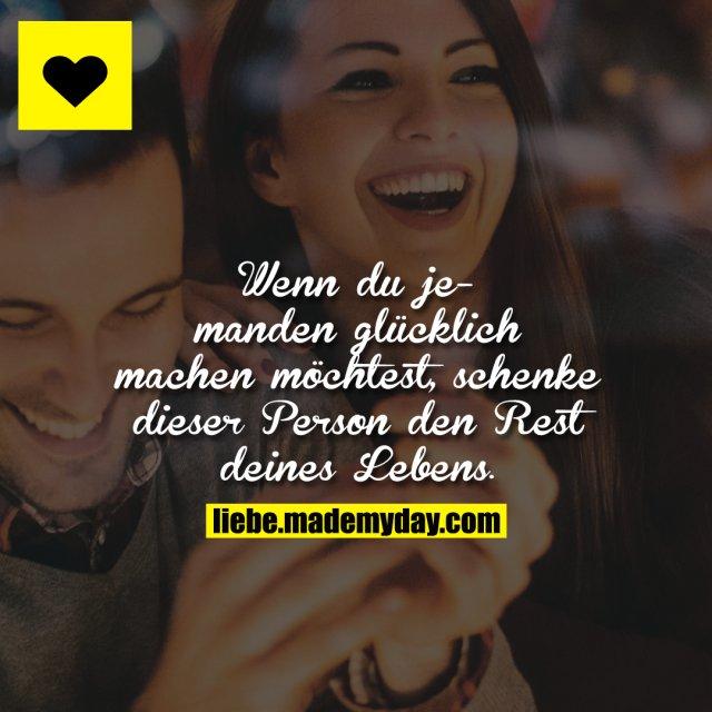 Wenn du jemanden glücklich machen möchtest, schenke dieser Person den Rest deines Lebens.